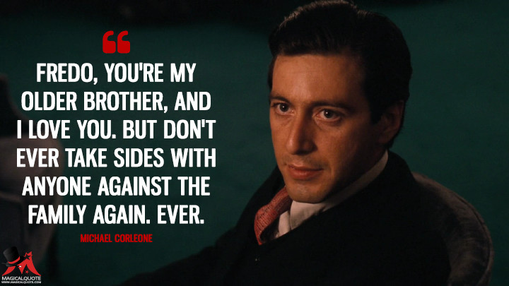 Fredo, you're my older brother, and I love you. But don't ever take sides with anyone against the Family again. Ever. - Michael Corleone (The Godfather Quotes)