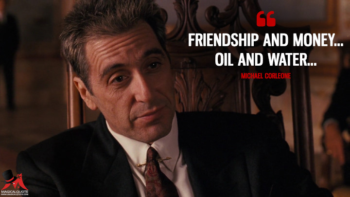 Friendship and money... Oil and water… - Michael Corleone (The Godfather: Part III Quotes)