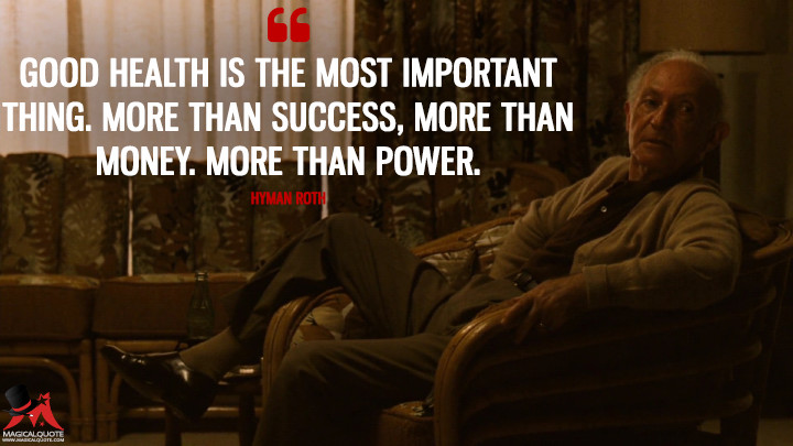 Good health is the most important thing. More than success, more than money. More than power. - Hyman Roth (The Godfather: Part II Quotes)