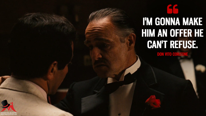 I'm gonna make him an offer he can't refuse. - Don Vito Corleone (The Godfather Quotes)