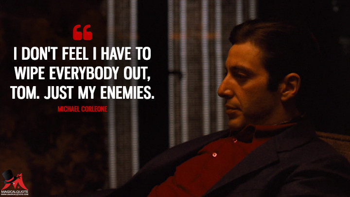 I don't feel I have to wipe everybody out, Tom. Just my enemies. - Michael Corleone (The Godfather: Part II Quotes)