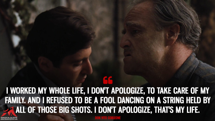 I worked my whole life, I don't apologize, to take care of my family. And I refused to be a fool dancing on a string held by all of those big shots. I don't apologize, that's my life. - Don Vito Corleone (The Godfather Quotes)