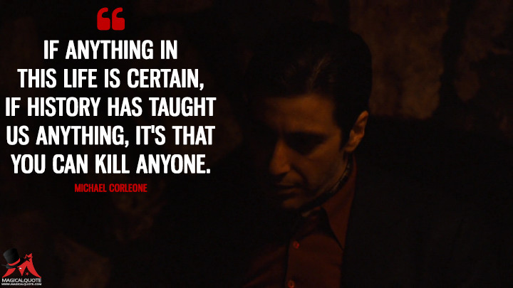 If anything in this life is certain, if history has taught us anything, it's that you can kill anyone. - Michael Corleone (The Godfather: Part II Quotes)