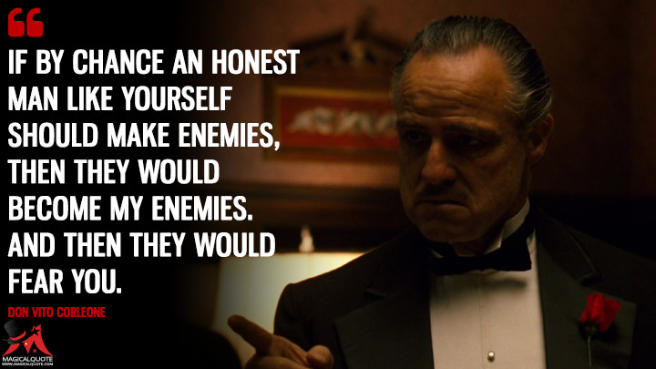 If by chance an honest man like yourself should make enemies, then they would become my enemies. And then they would fear you. - Don Vito Corleone (The Godfather Quotes)