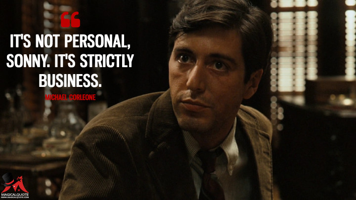 It's not personal, Sonny. It's strictly business. - Michael Corleone (The Godfather Quotes)