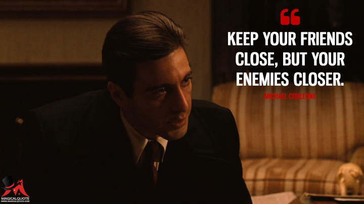 Keep your friends close, but your enemies closer. - Michael Corleone (The Godfather: Part II Quotes)