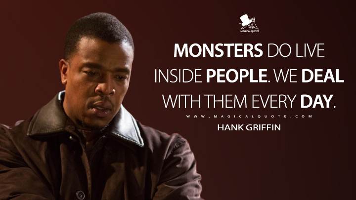 Monsters do live inside people. We deal with them every day. - Hank Griffin (Grimm Quotes)