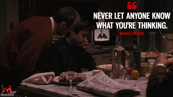 Never let anyone know what you're thinking. - Michael Corleone (The Godfather: Part III Quotes)