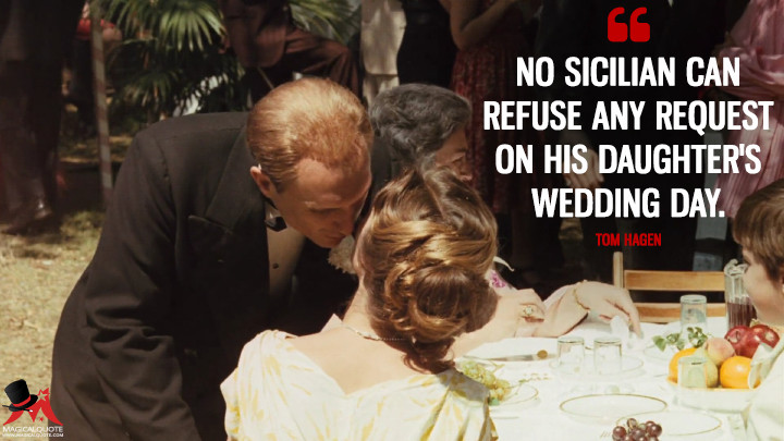 No Sicilian can refuse any request on his daughter's wedding day. - Tom Hagen (The Godfather Quotes)