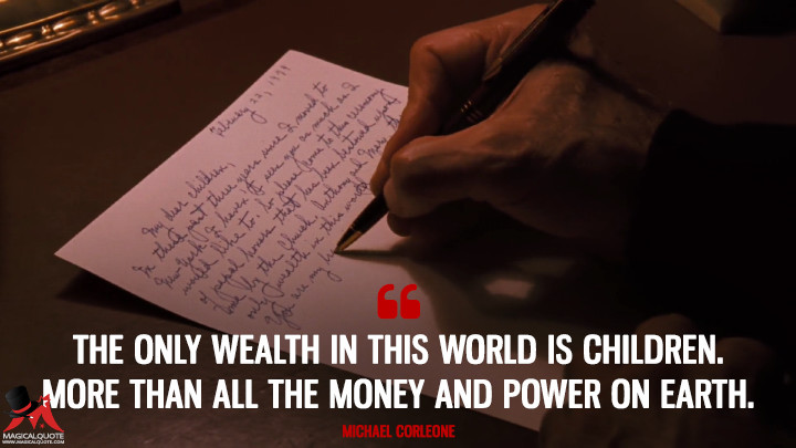 The only wealth in this world is children. More than all the money and power on earth. - Michael Corleone (The Godfather: Part III Quotes)