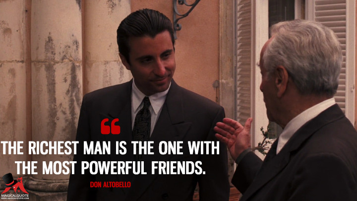The richest man is the one with the most powerful friends. - Don Altobello (The Godfather: Part III Quotes)