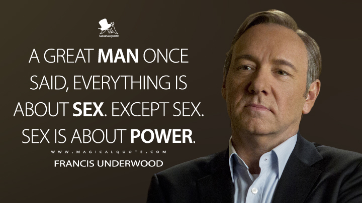 A great man once said, everything is about sex. Except sex. Sex is about power. - Francis Underwood (House of Cards Quotes)