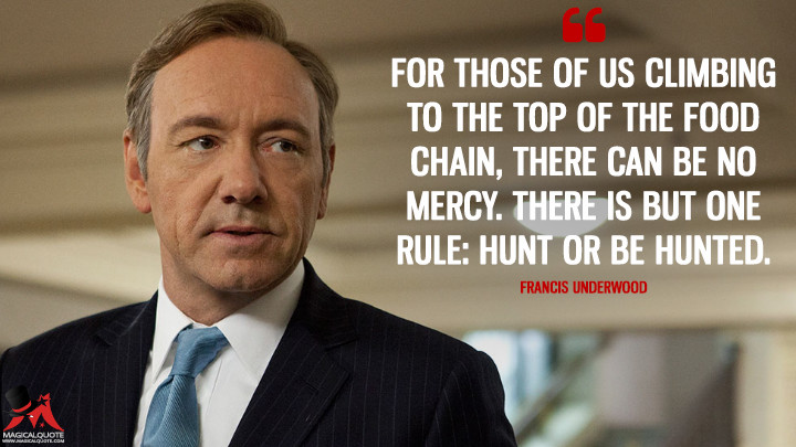 For those of us climbing to the top of the food chain, there can be no mercy. There is but one rule: hunt or be hunted. - Francis Underwood (House of Cards Quotes)
