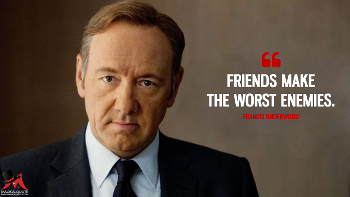 Friends make the worst enemies. - Francis Underwood (House of Cards Quotes)