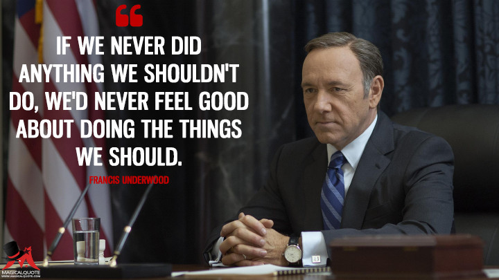 If we never did anything we shouldn't do, we'd never feel good about doing the things we should. - Francis Underwood (House of Cards Quotes)