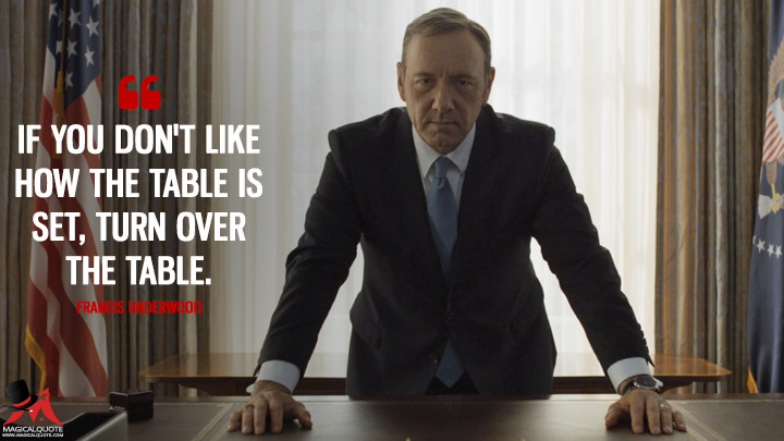 If you don't like how the table is set, turn over the table. - Francis Underwood (House of Cards Quotes)