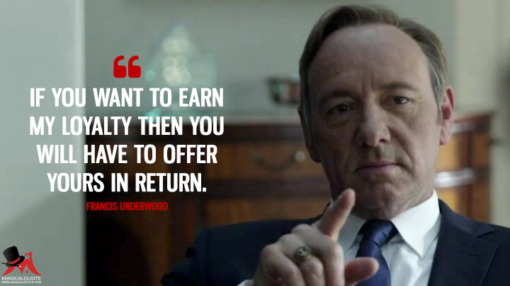 If you want to earn my loyalty then you will have to offer yours in return. - Francis Underwood (House of Cards Quotes)