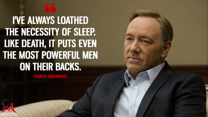 I've always loathed the necessity of sleep. Like death, it puts even the most powerful men on their backs. - Francis Underwood (House of Cards Quotes)