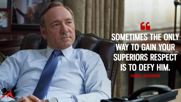 Sometimes the only way to gain your superiors respect is to defy him. - Francis Underwood (House of Cards Quotes)
