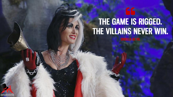 The game is rigged. The villains never win. - Cruella De Vil (Once Upon a Time Quotes)