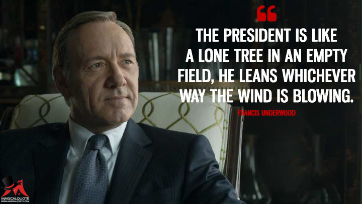 The president is like a lone tree in an empty field, he leans whichever way the wind is blowing. - Francis Underwood (House of Cards Quotes)