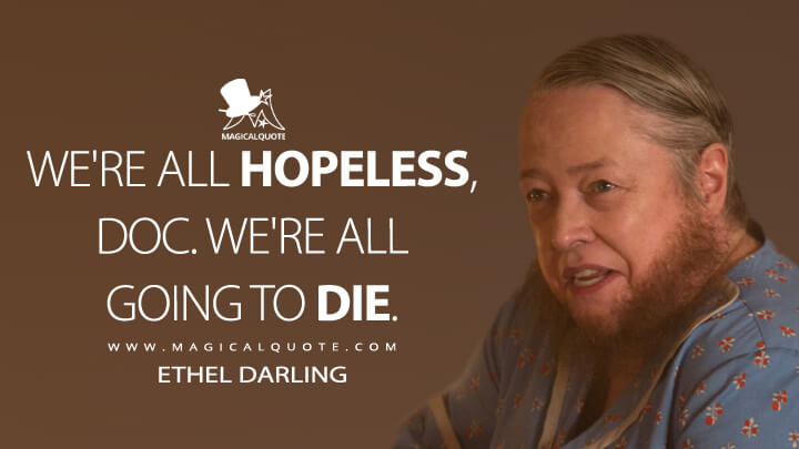 We're all hopeless, Doc. We're all going to die. - Ethel Darling (American Horror Story Quotes)