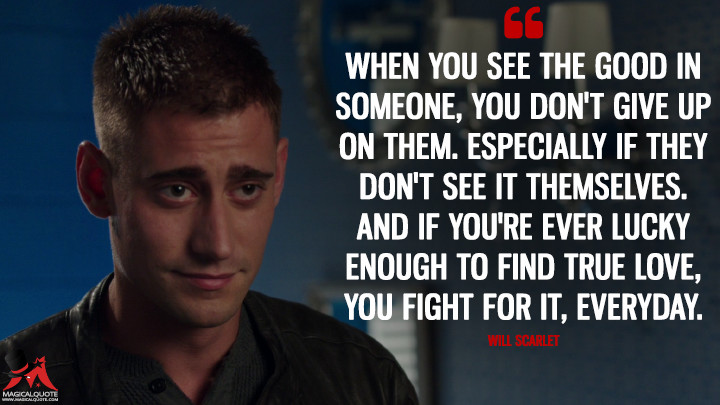 When you see the good in someone, you don't give up on them. Especially if they don't see it themselves. And if you're ever lucky enough to find true love, you fight for it, everyday. - Will Scarlet (Once Upon a Time Quotes)
