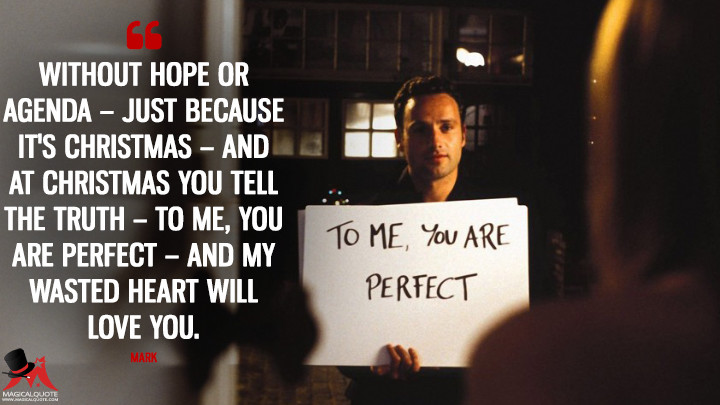 Without hope or agenda - Just because it's Christmas - And at Christmas you tell the truth - To me, you are perfect - And my wasted heart will love you. - Mark (Love Actually Quotes)