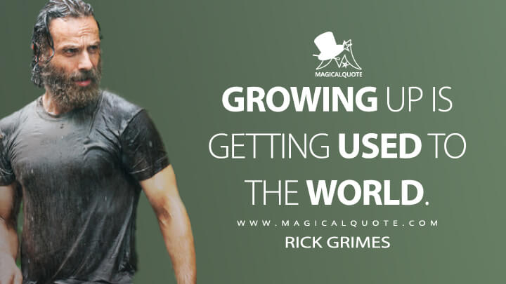 Growing up is getting used to the world. - Rick Grimes (The Walking Dead Quotes)