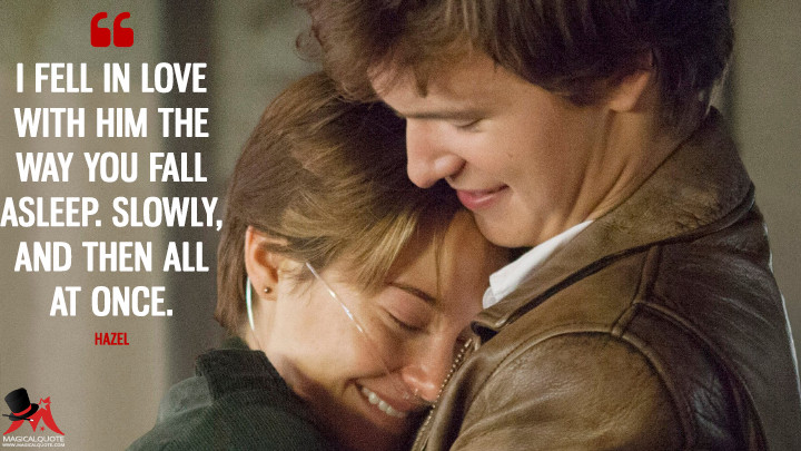 I fell in love with him the way you fall asleep. Slowly, and then all at once. - Hazel (The Fault in Our Stars Quotes)
