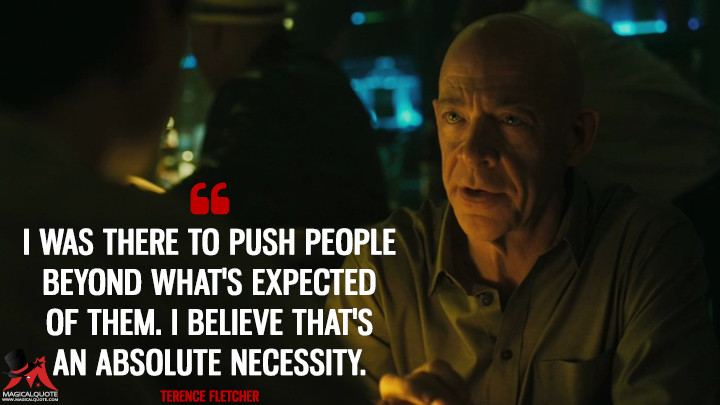 I was there to push people beyond what's expected of them. I believe that's an absolute necessity. - Terence Fletcher (Whiplash Quotes)