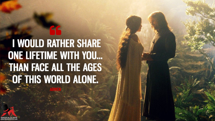 I would rather share one lifetime with you... than face all the Ages of this world alone. - Arwen (The Lord of the Rings: The Fellowship of the Ring Quotes)