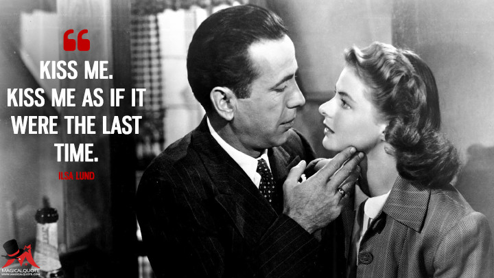 Kiss me. Kiss me as if it were the last time. - Ilsa Lund (Casablanca Quotes)