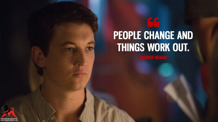 People change and things work out. - Andrew Nieman (Whiplash Quotes)
