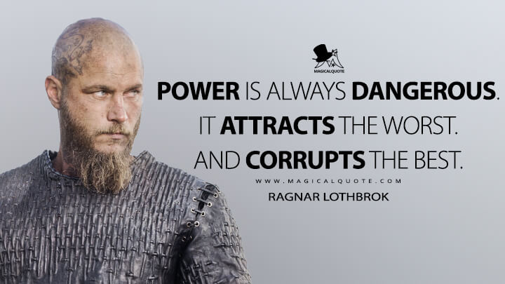 Power is always dangerous. It attracts the worst. And corrupts the best. - Ragnar Lothbrok (Vikings Quotes)