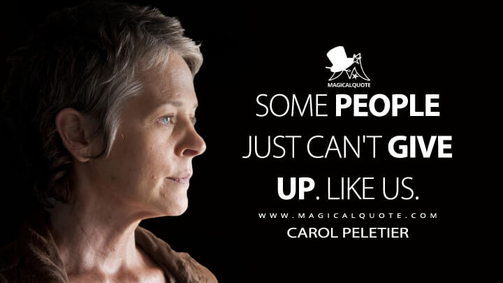 Some people just can't give up. Like us. - Carol Peletier(The Walking Dead Quotes)