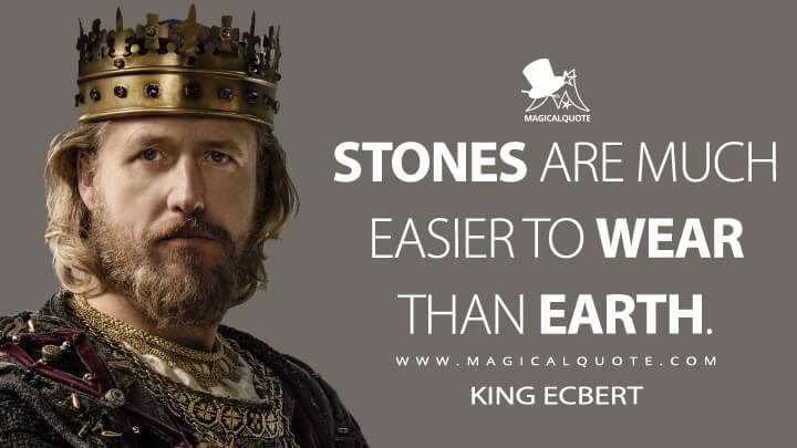 Stones are much easier to wear than earth. - King Ecbert (Vikings Quotes)