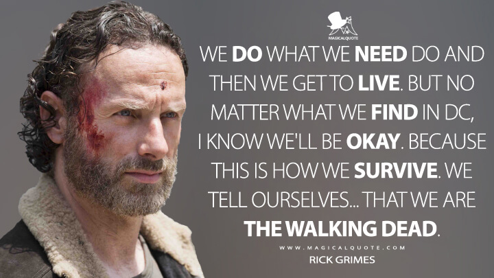 We do what we need do and then we get to live. But no matter what we find in DC, I know we'll be okay. Because this is how we survive. We tell ourselves... that we are the walking dead. - Rick Grimes (The Walking Dead Quotes)