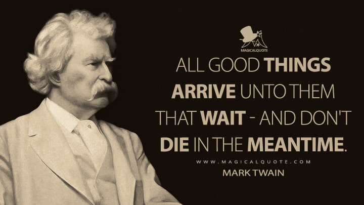 All good things arrive unto them that wait - and don't die in the meantime. - Mark Twain Quotes