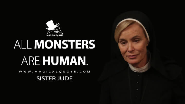 All monsters are human. - Sister Jude (American Horror Story Quotes)