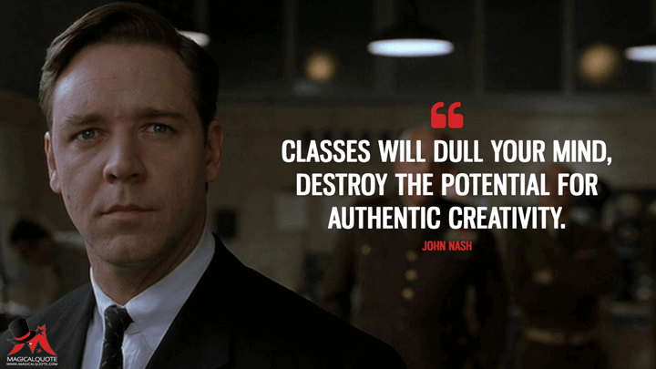 Classes will dull your mind, destroy the potential for authentic creativity. - John Nash (A Beautiful Mind Quotes)