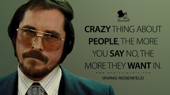 Crazy thing about people, the more you say no, the more they want in. - Irving Rosenfeld (American Hustle Quotes)