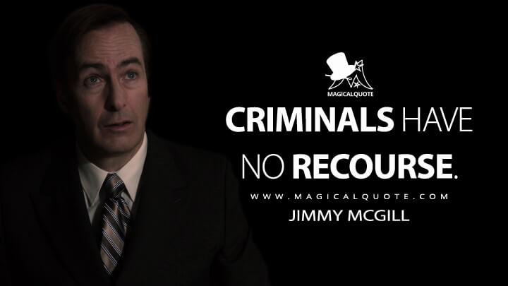 Criminals have no recourse. - Jimmy McGill (Better Call Saul Quotes)
