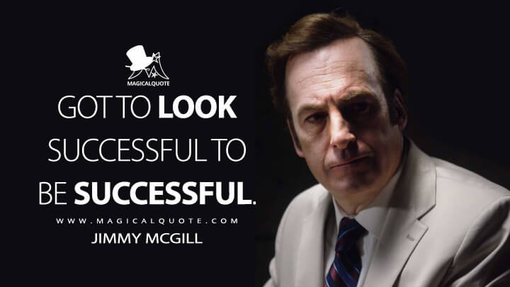Got to look successful to be successful. - Jimmy McGill (Better Call Saul Quotes)