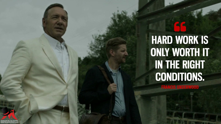 Francis Underwood - Hard work is only worth it in the right conditions. (House of Cards Quotes)