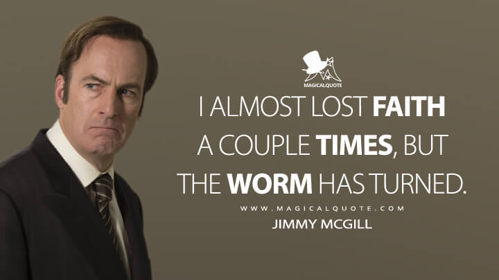 I almost lost faith a couple times, but the worm has turned. - Jimmy McGill (Better Call Saul Quotes)