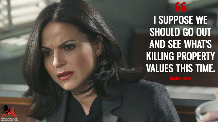 I suppose we should go out and see what's killing property values this time. - Regina Mills (Once Upon a Time Quotes)