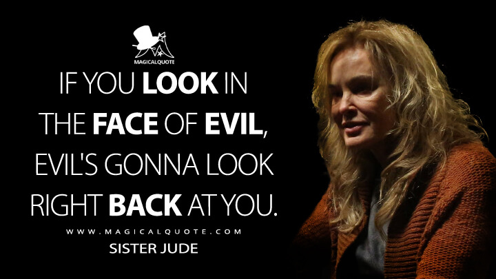 If you look in the face of evil, evil's gonna look right back at you. - Sister Jude (American Horror Story Quotes)