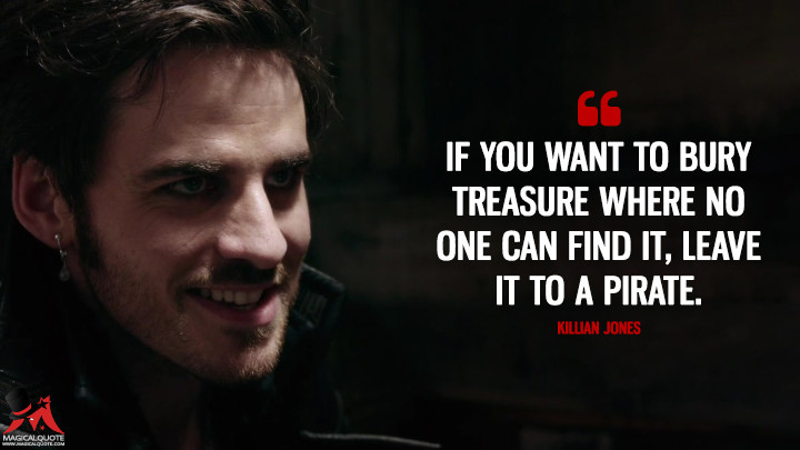 If you want to bury treasure where no one can find it, leave it to a pirate. - Killian Jones (Once Upon a Time Quotes)