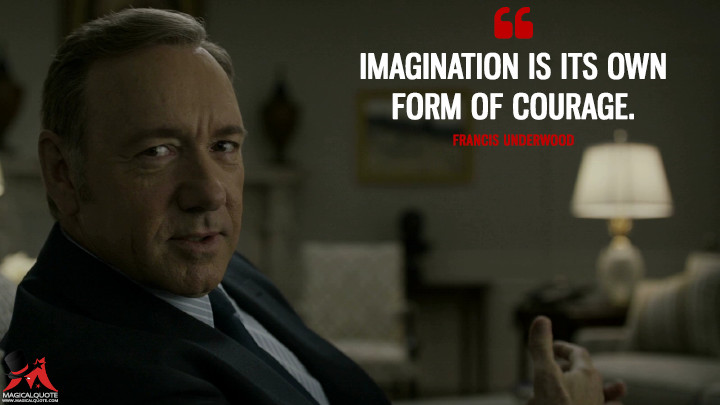 Francis Underwood - Imagination is its own form of courage. (House of Cards Quotes)